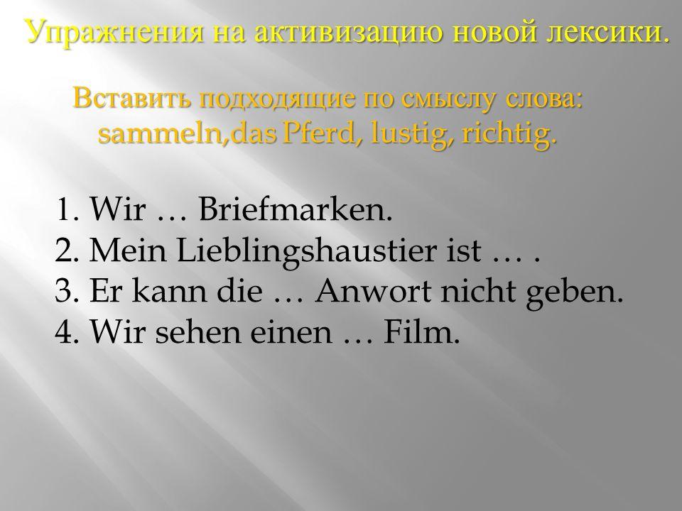 Упражнения на активизацию новой лексики. 1. Wir … Briefmarken.