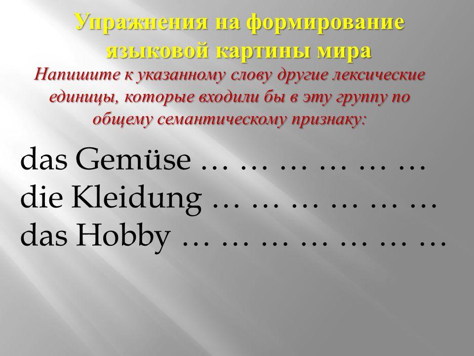 Упражнения на формирование языковой картины мира das Gemüse … … … … … … die Kleidung … … … … … … das Hobby … … … … … … … Напишите к указанному слову другие лексические единицы, которые входили бы в эту группу по общему семантическому признаку :