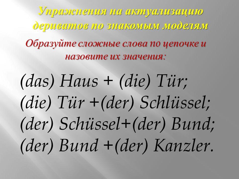 Упражнения на актуализацию дериватов по знакомым моделям (das) Haus + (die) Tür; (die) Tür +(der) Schlüssel; (der) Schüssel+(der) Bund; (der) Bund +(der) Kanzler.