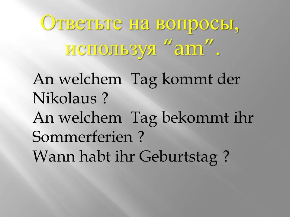 Ответьте на вопросы, используя am. An welchem Tag kommt der Nikolaus .