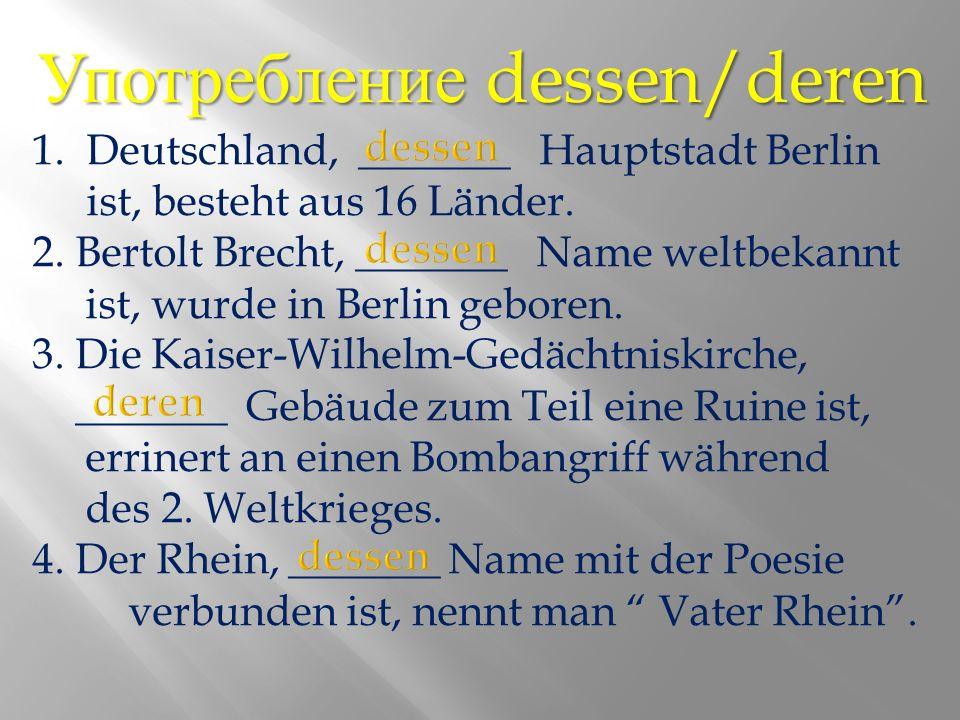 Употребление dessen/deren 1.Deutschland, _______ Hauptstadt Berlin ist, besteht aus 16 Länder.
