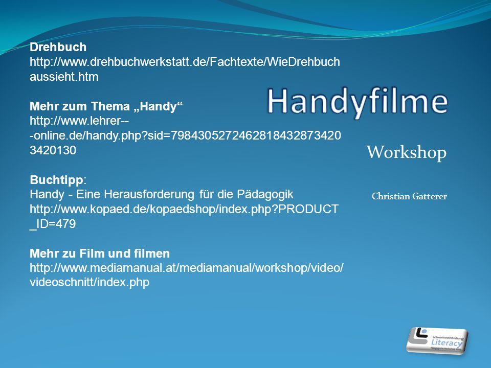 Workshop Christian Gatterer Drehbuch http://www.drehbuchwerkstatt.de/Fachtexte/WieDrehbuch aussieht.htm Mehr zum Thema Handy http://www.lehrer- online.de/handy.php?sid=7984305272462818432873420 3420130 Buchtipp: Handy - Eine Herausforderung für die Pädagogik http://www.kopaed.de/kopaedshop/index.php?PRODUCT _ID=479 Mehr zu Film und filmen http://www.mediamanual.at/mediamanual/workshop/video/ videoschnitt/index.php