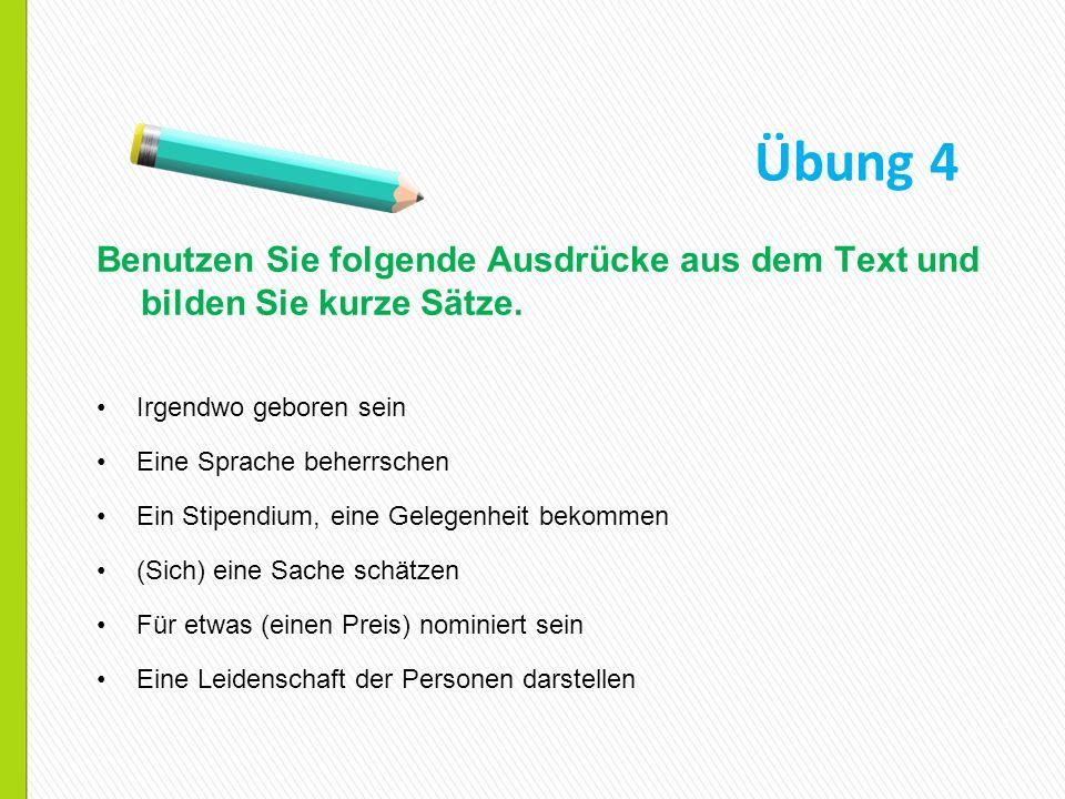 Benutzen Sie folgende Ausdrücke aus dem Text und bilden Sie kurze Sätze. Irgendwo geboren sein Eine Sprache beherrschen Ein Stipendium, eine Gelegenhe