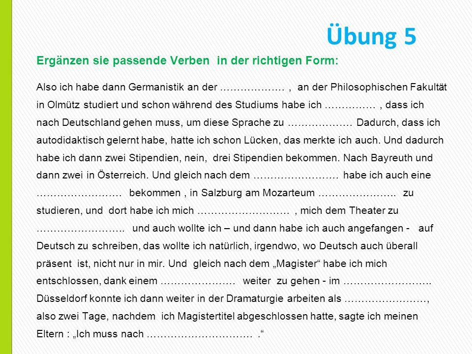 Übung 5 Ergänzen sie passende Verben in der richtigen Form: Also ich habe dann Germanistik an der ………………., an der Philosophischen Fakultät in Olmütz s