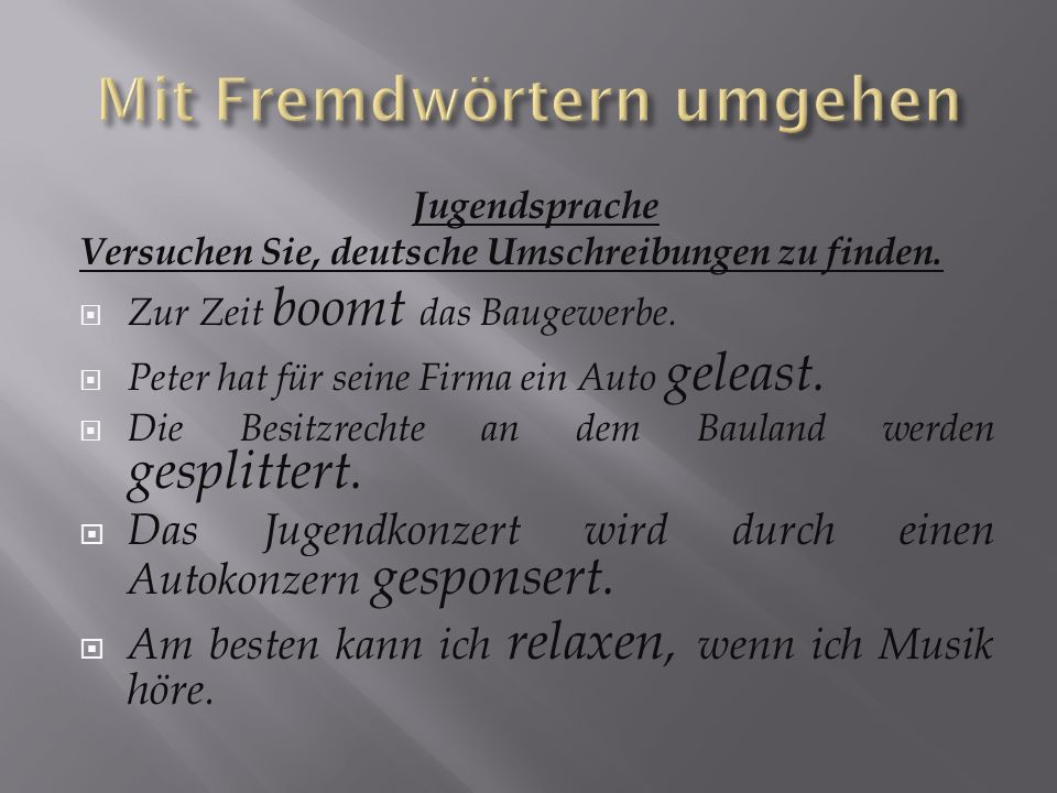 Jugendsprache Versuchen Sie, deutsche Umschreibungen zu finden. Zur Zeit boomt das Baugewerbe. Peter hat für seine Firma ein Auto geleast. Die Besitzr