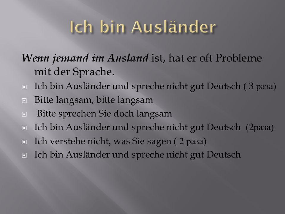 Wenn jemand im Ausland ist, hat er oft Probleme mit der Sprache. Ich bin Ausländer und spreche nicht gut Deutsch ( 3 раза ) Bitte langsam, bitte langs