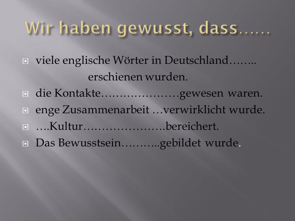 viele englische Wörter in Deutschland…….. erschienen wurden. die Kontakte…………………gewesen waren. enge Zusammenarbeit …verwirklicht wurde. ….Kultur………………