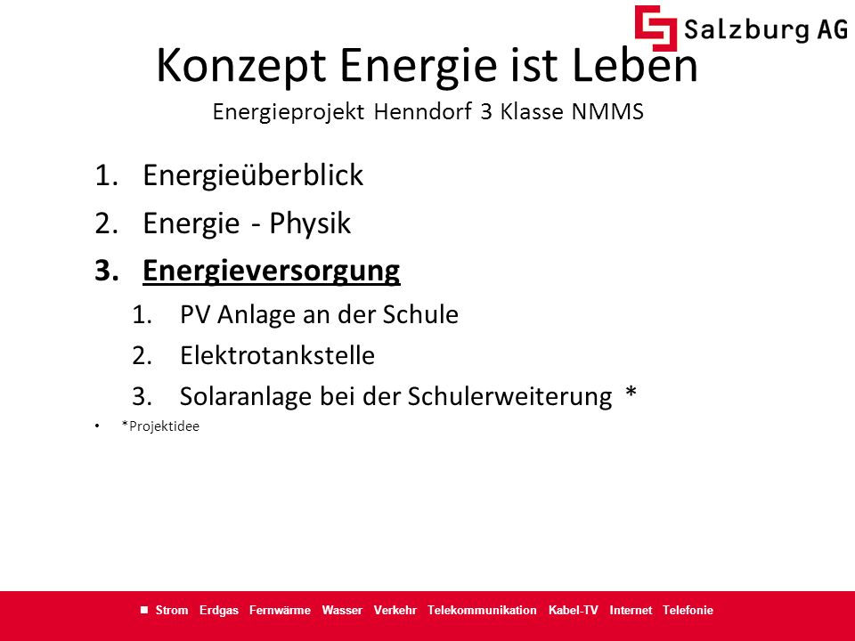 Strom Erdgas Fernwärme Wasser Verkehr Telekommunikation Kabel-TV Internet Telefonie Konzept Energie ist Leben Energieprojekt Henndorf 3 Klasse NMMS Kontakt johann.schmidhuber@salzburg-ag.at +43 - 676 - 868 2 2761