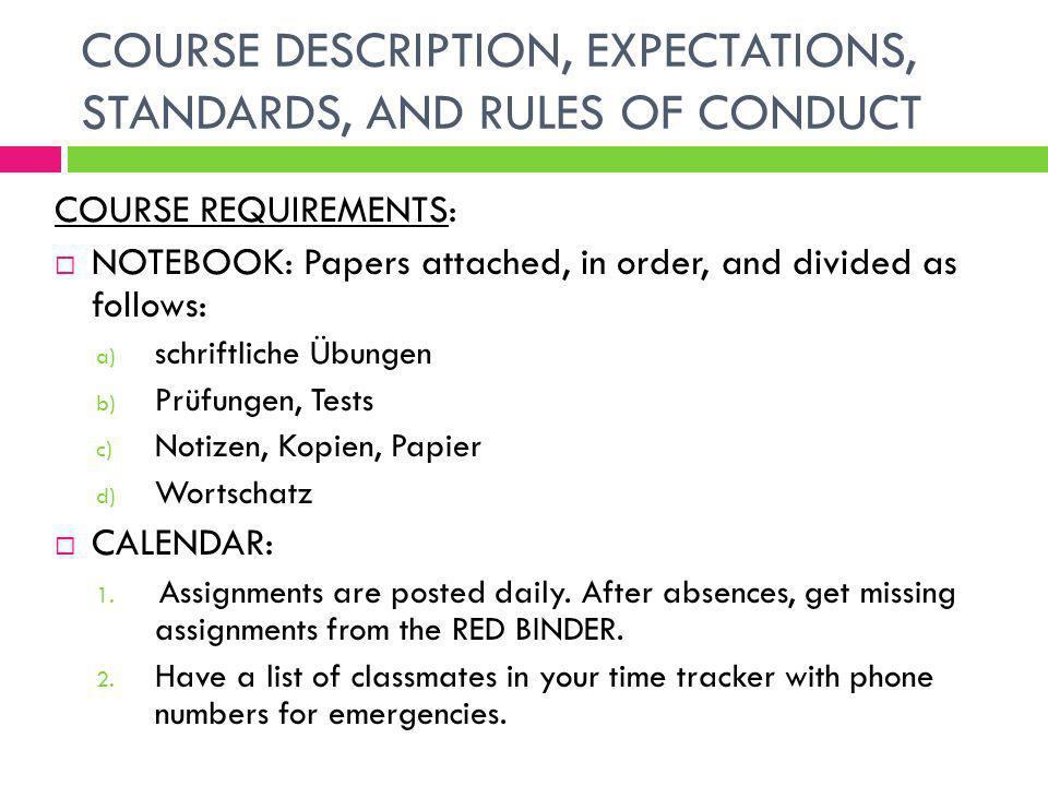 COURSE DESCRIPTION, EXPECTATIONS, STANDARDS, AND RULES OF CONDUCT COURSE REQUIREMENTS: NOTEBOOK: Papers attached, in order, and divided as follows: a) schriftliche Übungen b) Prüfungen, Tests c) Notizen, Kopien, Papier d) Wortschatz CALENDAR: 1.