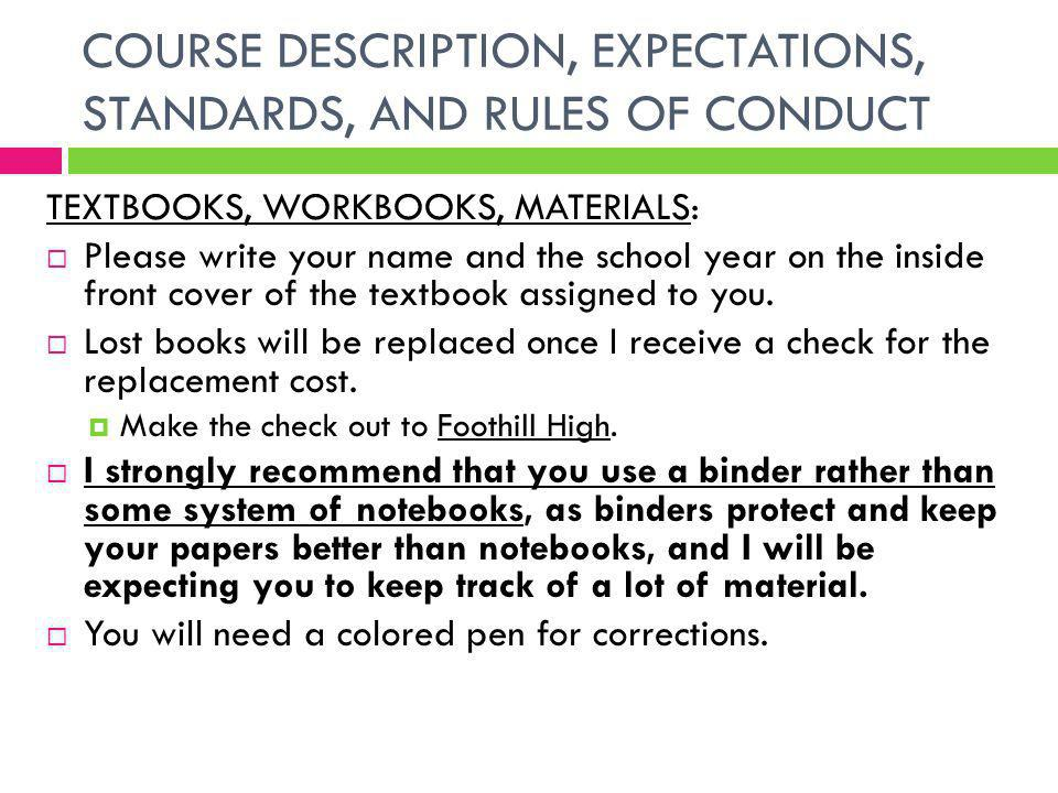 COURSE DESCRIPTION, EXPECTATIONS, STANDARDS, AND RULES OF CONDUCT TEXTBOOKS, WORKBOOKS, MATERIALS: Please write your name and the school year on the inside front cover of the textbook assigned to you.