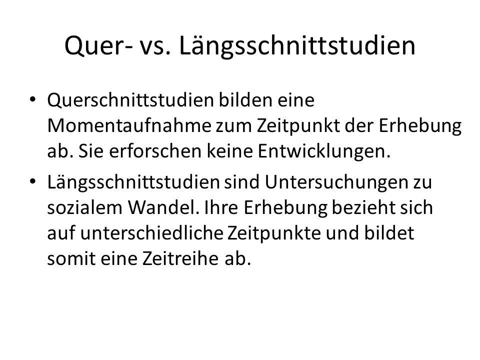Quer- vs. Längsschnittstudien Querschnittstudien bilden eine Momentaufnahme zum Zeitpunkt der Erhebung ab. Sie erforschen keine Entwicklungen. Längssc
