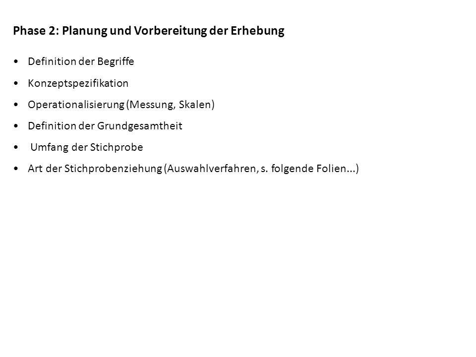 Phase 2: Planung und Vorbereitung der Erhebung Definition der Begriffe Konzeptspezifikation Operationalisierung (Messung, Skalen) Definition der Grund