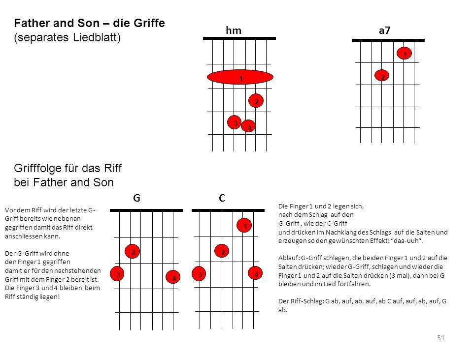 51 1 3 2 4 hm 1 2 a7 Father and Son – die Griffe (separates Liedblatt) 3 2 4 G 1 2 C 3 4 Vor dem Riff wird der letzte G- Griff bereits wie nebenan geg
