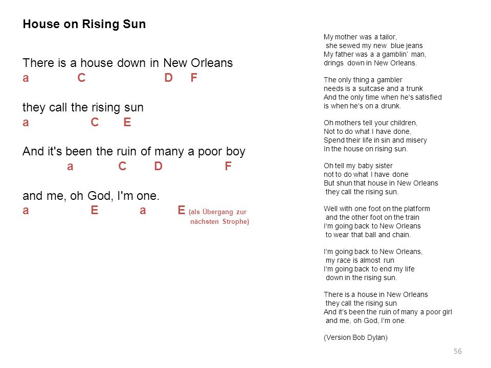 56 House on Rising Sun My mother was a tailor, she sewed my new blue jeans My father was a a gamblin man, drings down in New Orleans. The only thing a