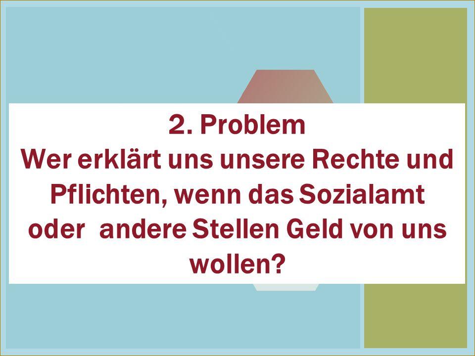 2 2. Problem Wer erklärt uns unsere Rechte und Pflichten, wenn das Sozialamt oder andere Stellen Geld von uns wollen?