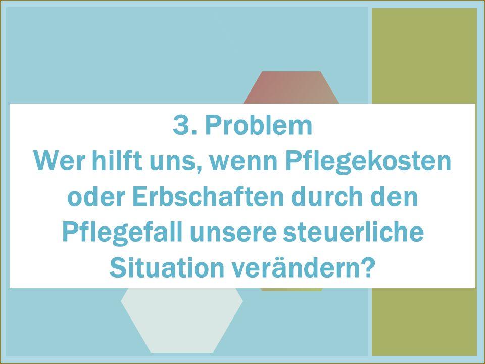 3 3. Problem Wer hilft uns, wenn Pflegekosten oder Erbschaften durch den Pflegefall unsere steuerliche Situation verändern?