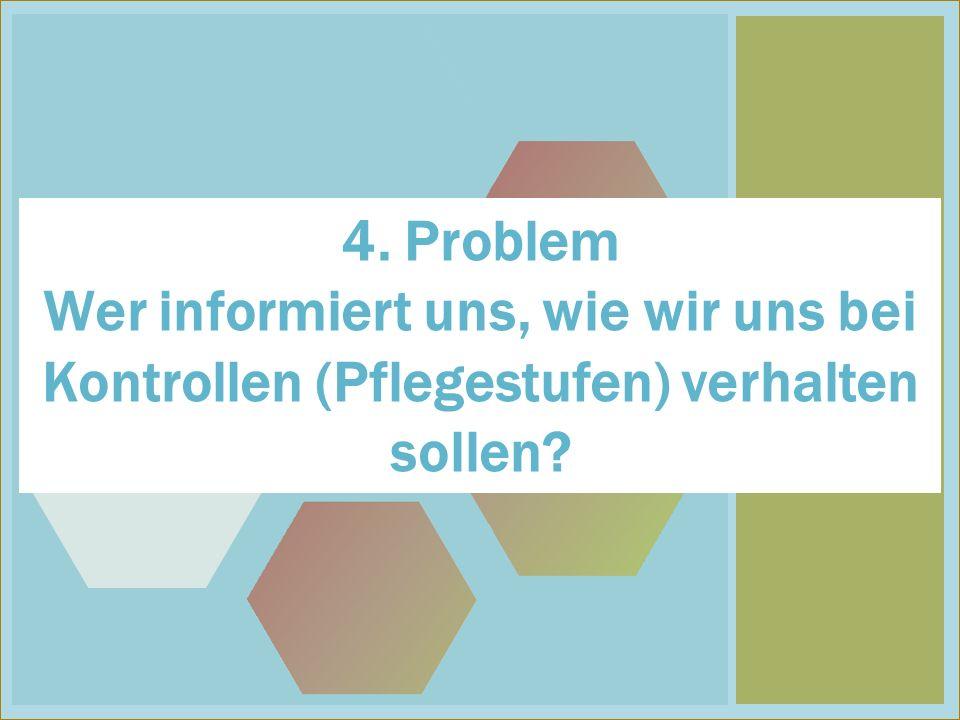 4 4. Problem Wer informiert uns, wie wir uns bei Kontrollen (Pflegestufen) verhalten sollen