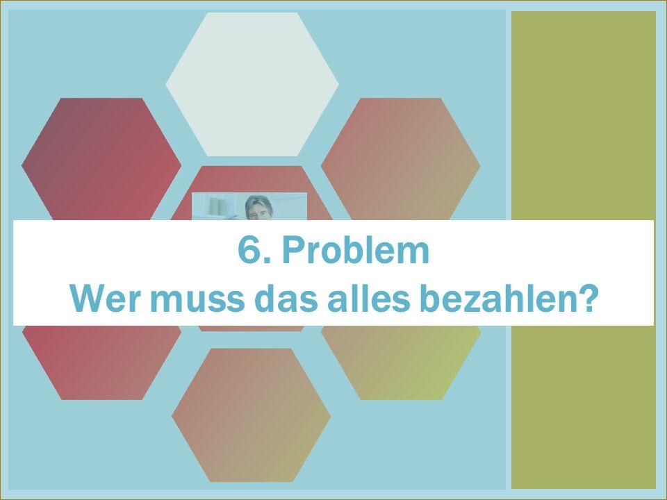 6 6. Problem Wer muss das alles bezahlen?