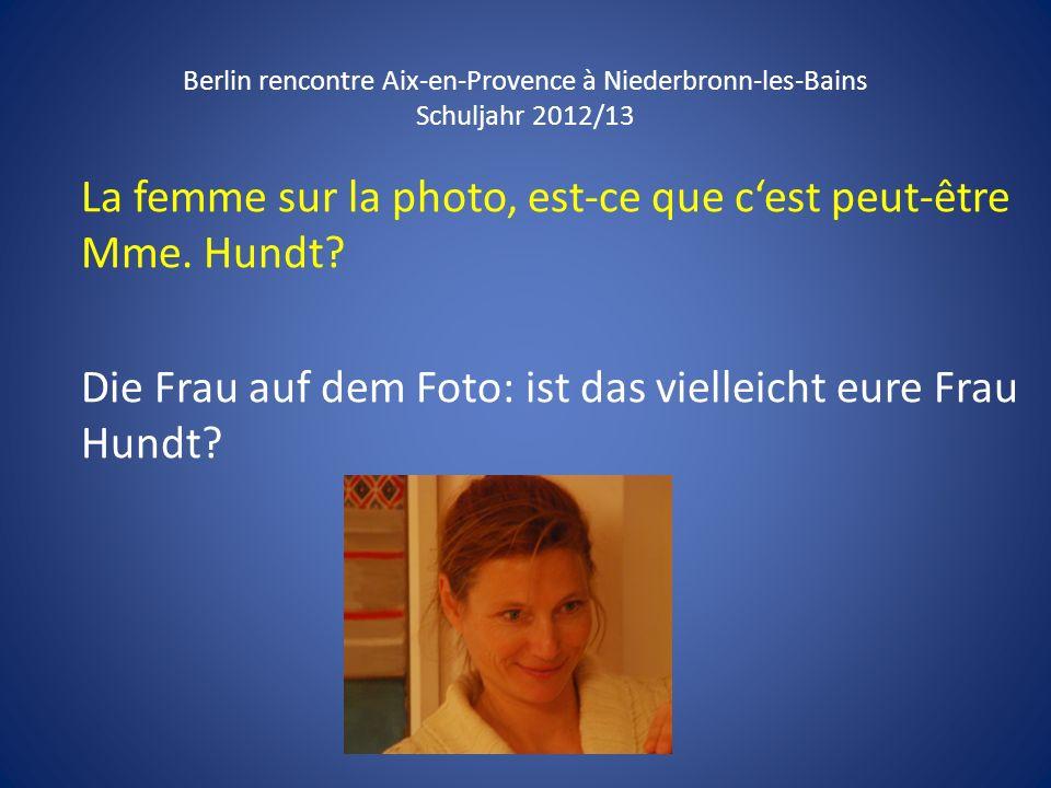 Berlin rencontre Aix-en-Provence à Niederbronn-les-Bains Schuljahr 2012/13 La femme sur la photo, est-ce que cest peut-être Mme. Hundt? Die Frau auf d