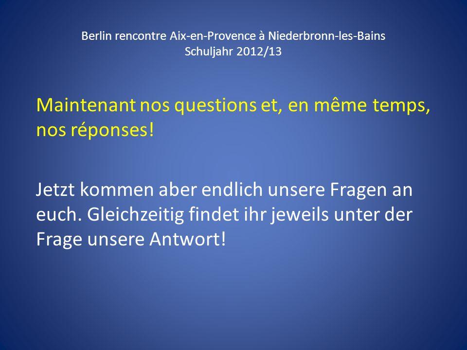 Berlin rencontre Aix-en-Provence à Niederbronn-les-Bains Schuljahr 2012/13 Maintenant nos questions et, en même temps, nos réponses! Jetzt kommen aber