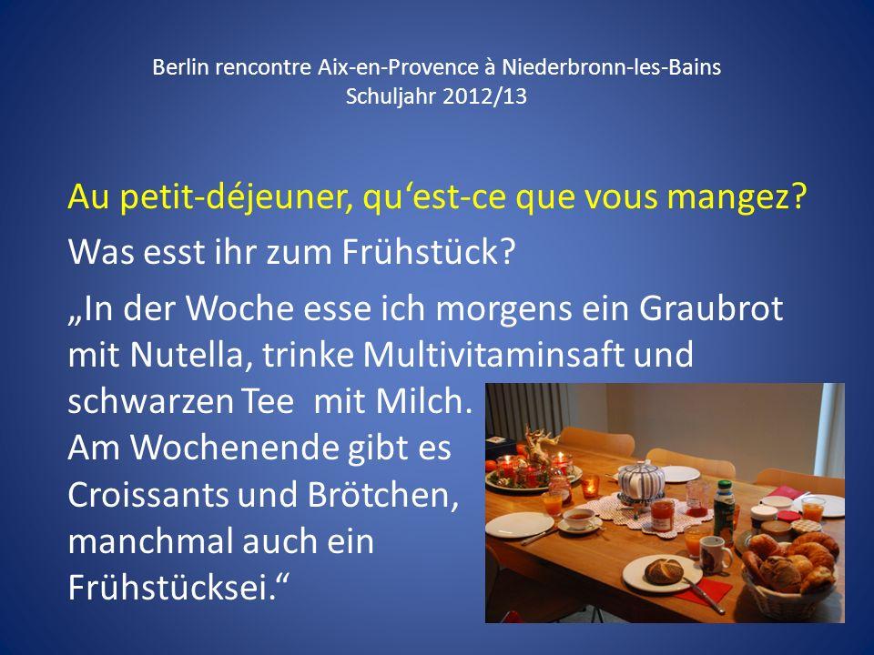 Berlin rencontre Aix-en-Provence à Niederbronn-les-Bains Schuljahr 2012/13 Au petit-déjeuner, quest-ce que vous mangez? Was esst ihr zum Frühstück? In