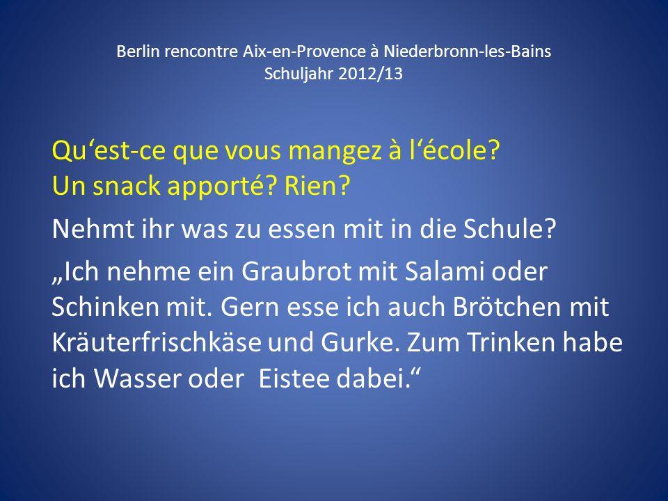 Berlin rencontre Aix-en-Provence à Niederbronn-les-Bains Schuljahr 2012/13 Quest-ce que vous mangez à lécole? Un snack apporté? Rien? Nehmt ihr was zu