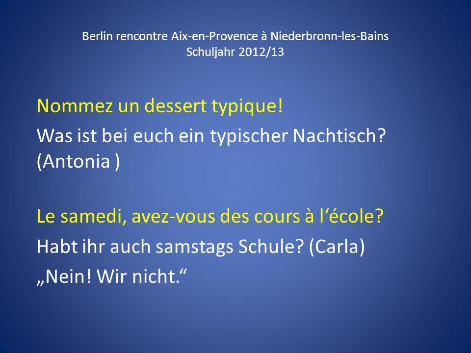 Berlin rencontre Aix-en-Provence à Niederbronn-les-Bains Schuljahr 2012/13 Nommez un dessert typique! Was ist bei euch ein typischer Nachtisch? (Anton