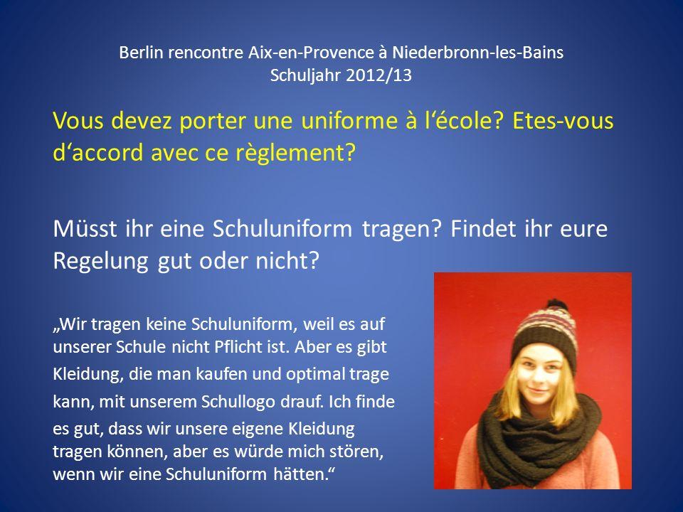 Berlin rencontre Aix-en-Provence à Niederbronn-les-Bains Schuljahr 2012/13 Vous devez porter une uniforme à lécole? Etes-vous daccord avec ce règlemen