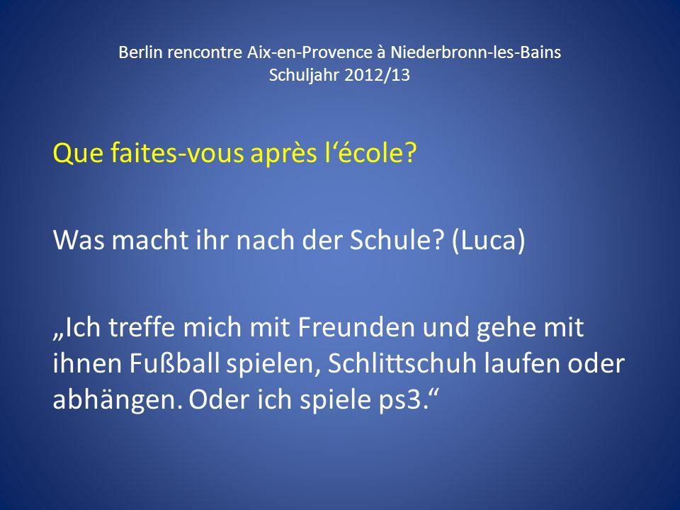 Berlin rencontre Aix-en-Provence à Niederbronn-les-Bains Schuljahr 2012/13 Que faites-vous après lécole? Was macht ihr nach der Schule? (Luca) Ich tre