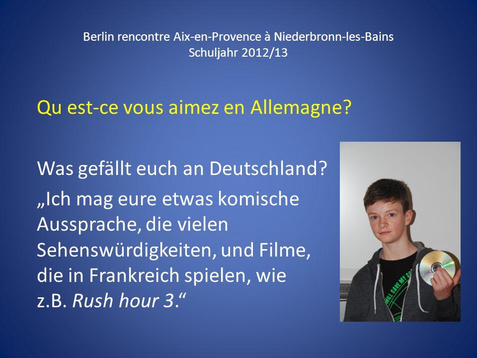 Berlin rencontre Aix-en-Provence à Niederbronn-les-Bains Schuljahr 2012/13 Qu est-ce vous aimez en Allemagne? Was gefällt euch an Deutschland? Ich mag