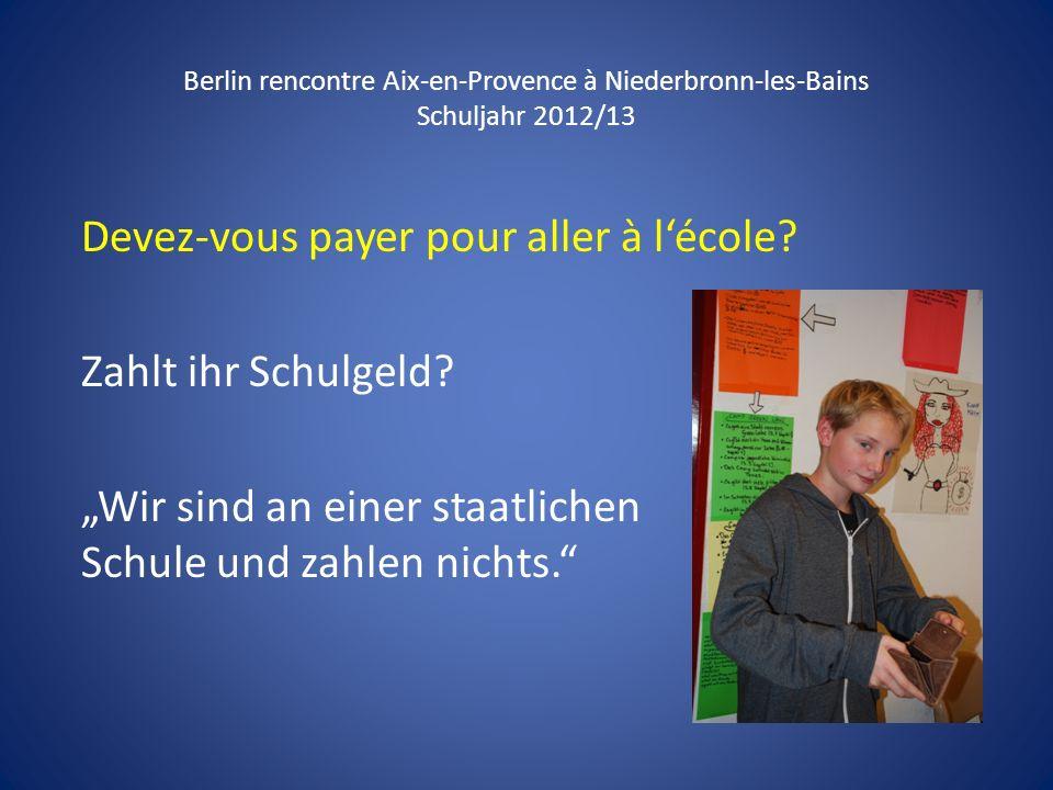 Berlin rencontre Aix-en-Provence à Niederbronn-les-Bains Schuljahr 2012/13 Devez-vous payer pour aller à lécole? Zahlt ihr Schulgeld? Wir sind an eine