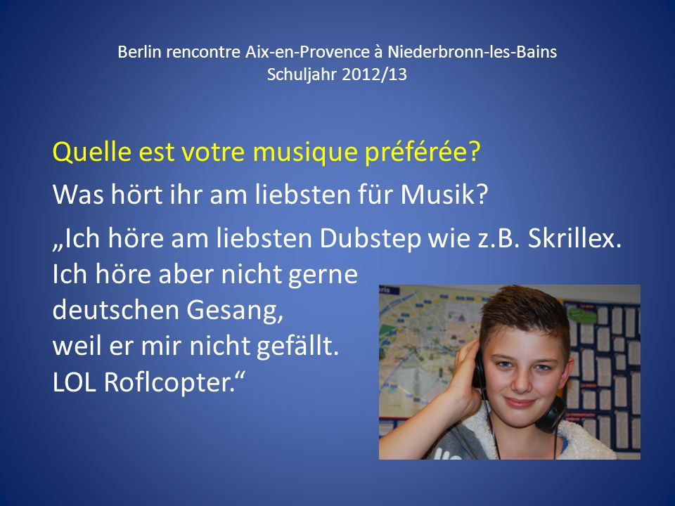 Berlin rencontre Aix-en-Provence à Niederbronn-les-Bains Schuljahr 2012/13 Quelle est votre musique préférée? Was hört ihr am liebsten für Musik? Ich