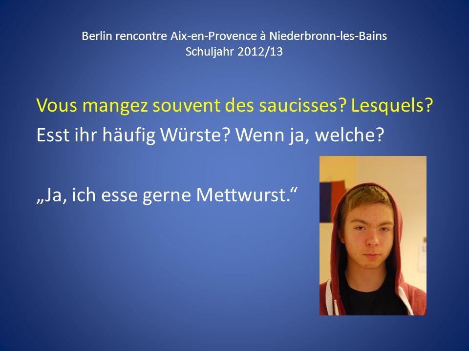 Berlin rencontre Aix-en-Provence à Niederbronn-les-Bains Schuljahr 2012/13 Vous mangez souvent des saucisses? Lesquels? Esst ihr häufig Würste? Wenn j