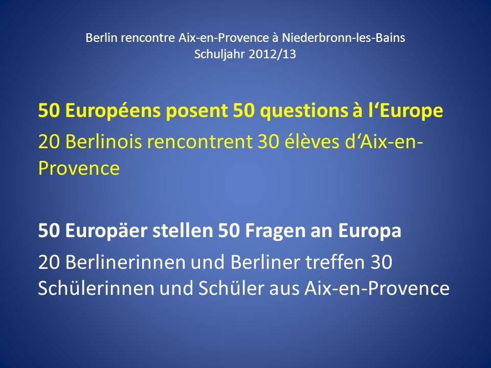 Berlin rencontre Aix-en-Provence à Niederbronn-les-Bains Schuljahr 2012/13 50 Européens posent 50 questions à lEurope 20 Berlinois rencontrent 30 élèv