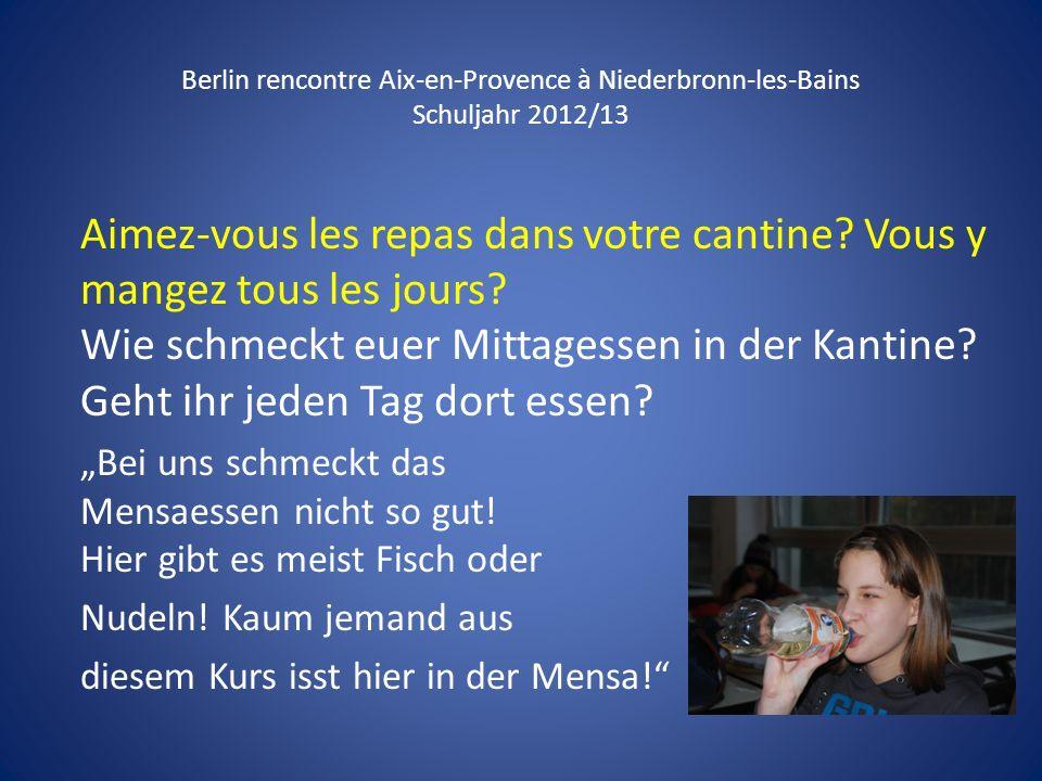 Berlin rencontre Aix-en-Provence à Niederbronn-les-Bains Schuljahr 2012/13 Aimez-vous les repas dans votre cantine? Vous y mangez tous les jours? Wie
