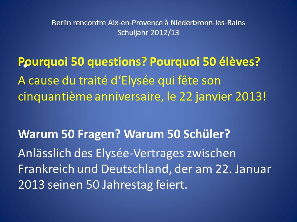 Berlin rencontre Aix-en-Provence à Niederbronn-les-Bains Schuljahr 2012/13 Pourquoi 50 questions? Pourquoi 50 élèves? A cause du traité dElysée qui fê