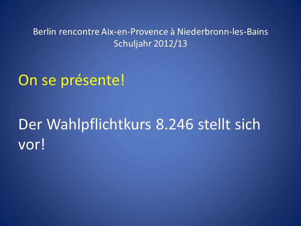 Berlin rencontre Aix-en-Provence à Niederbronn-les-Bains Schuljahr 2012/13 On se présente! Der Wahlpflichtkurs 8.246 stellt sich vor!