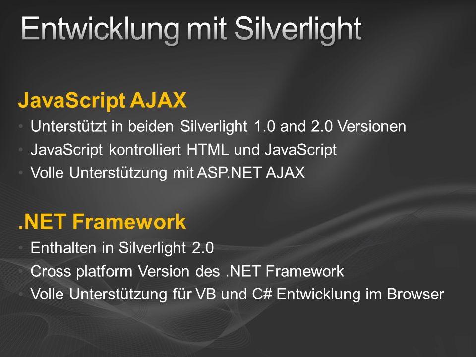JavaScript AJAX Unterstützt in beiden Silverlight 1.0 and 2.0 Versionen JavaScript kontrolliert HTML und JavaScript Volle Unterstützung mit ASP.NET AJ