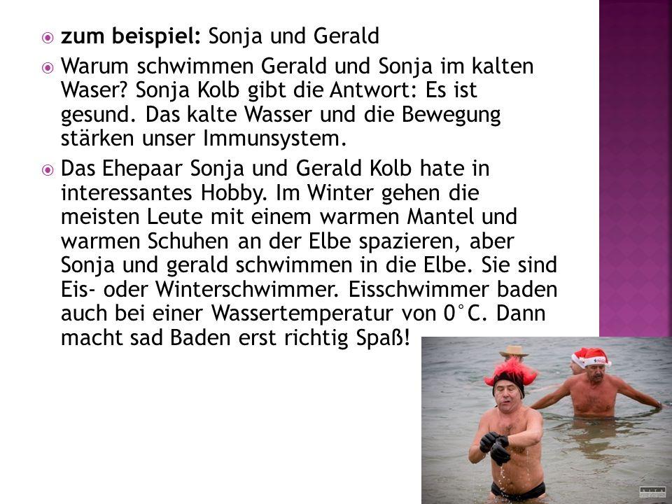 zum beispiel: Sonja und Gerald Warum schwimmen Gerald und Sonja im kalten Waser? Sonja Kolb gibt die Antwort: Es ist gesund. Das kalte Wasser und die