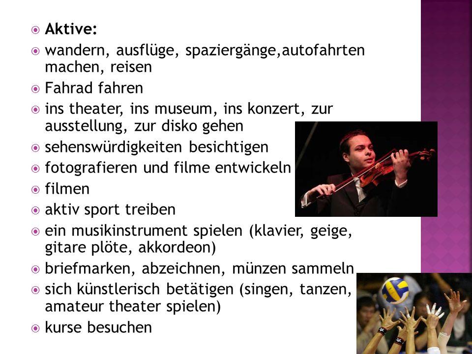 Aktive: wandern, ausflüge, spaziergänge,autofahrten machen, reisen Fahrad fahren ins theater, ins museum, ins konzert, zur ausstellung, zur disko gehe