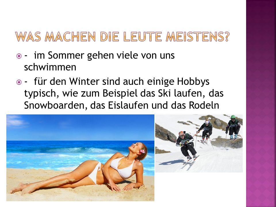 - im Sommer gehen viele von uns schwimmen - für den Winter sind auch einige Hobbys typisch, wie zum Beispiel das Ski laufen, das Snowboarden, das Eisl