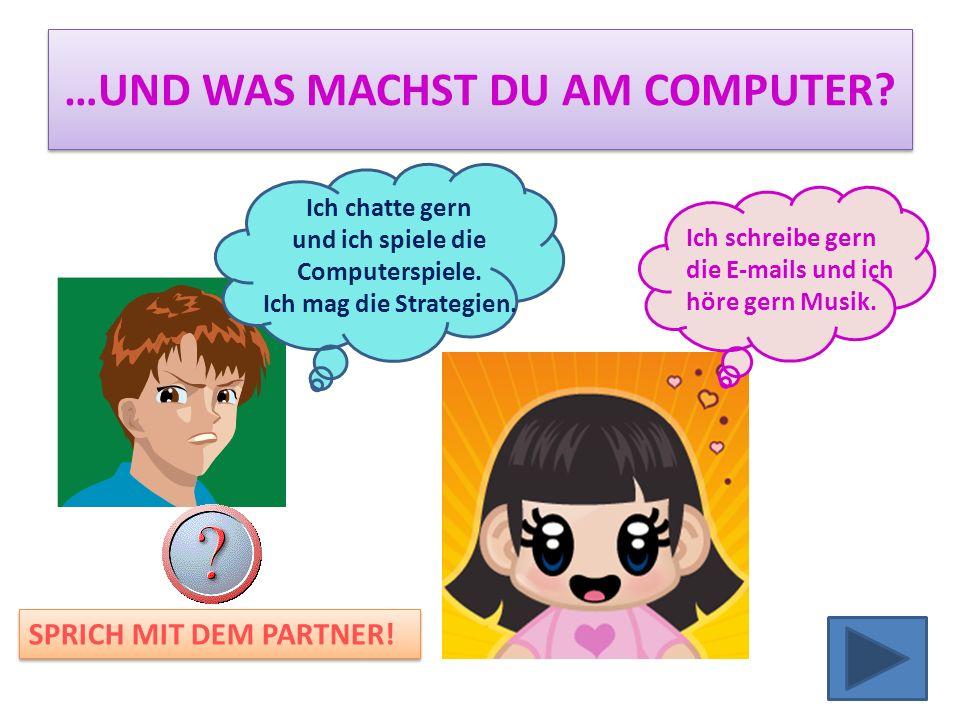 …UND WAS MACHST DU AM COMPUTER.Ich chatte gern und ich spiele die Computerspiele.