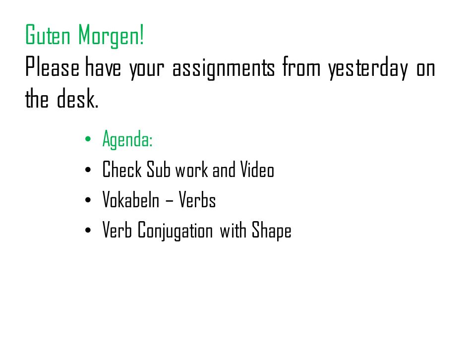 Guten Morgen! Please have your assignments from yesterday on the desk. Agenda: Check Sub work and Video Vokabeln – Verbs Verb Conjugation with Shape