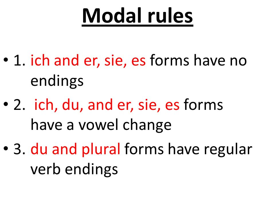 Modal rules 1.ich and er, sie, es forms have no endings 2. ich, du, and er, sie, es forms have a vowel change 3.du and plural forms have regular verb