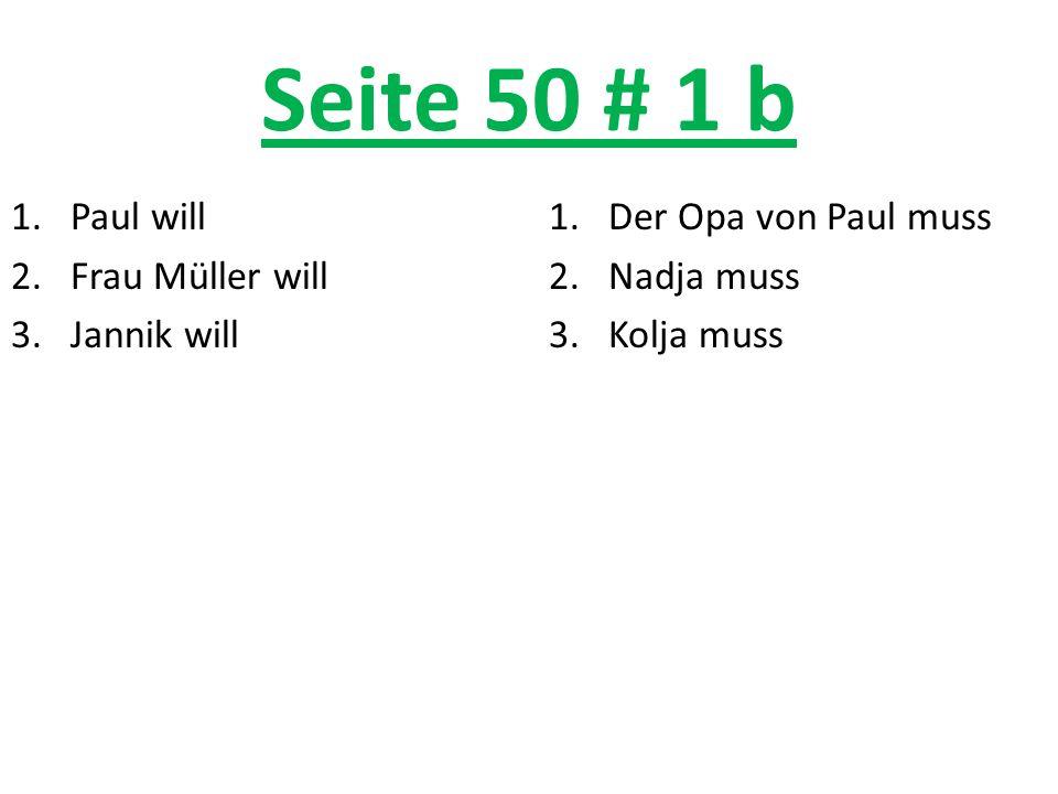 Seite 50 # 1 b 1.Paul will 2.Frau Müller will 3.Jannik will 1.Der Opa von Paul muss 2.Nadja muss 3.Kolja muss