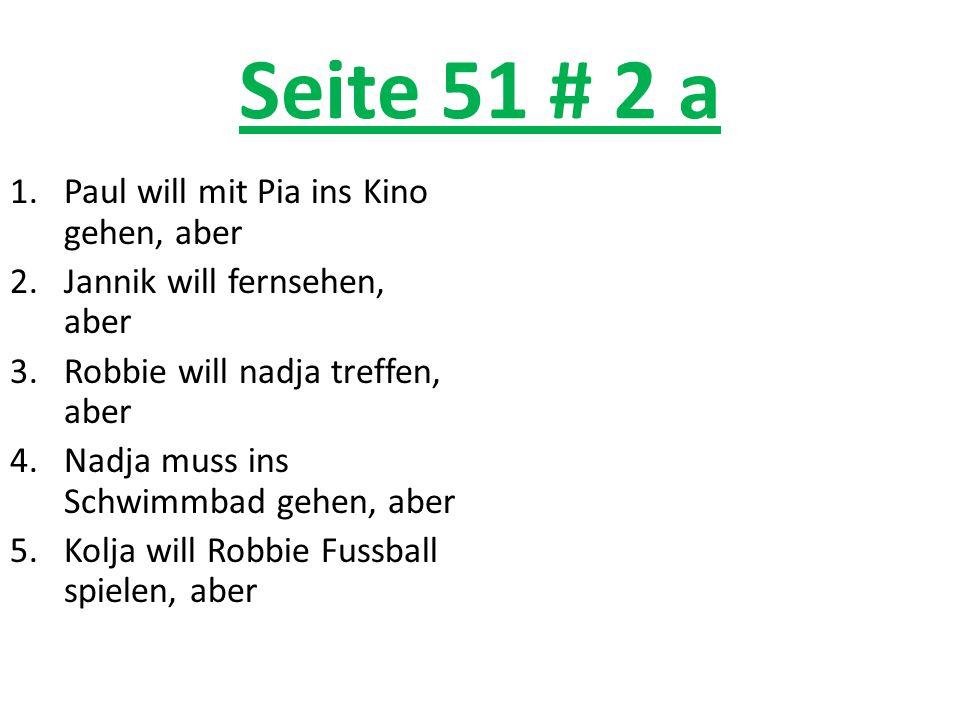 Seite 51 # 2 a 1.Paul will mit Pia ins Kino gehen, aber 2.Jannik will fernsehen, aber 3.Robbie will nadja treffen, aber 4.Nadja muss ins Schwimmbad ge