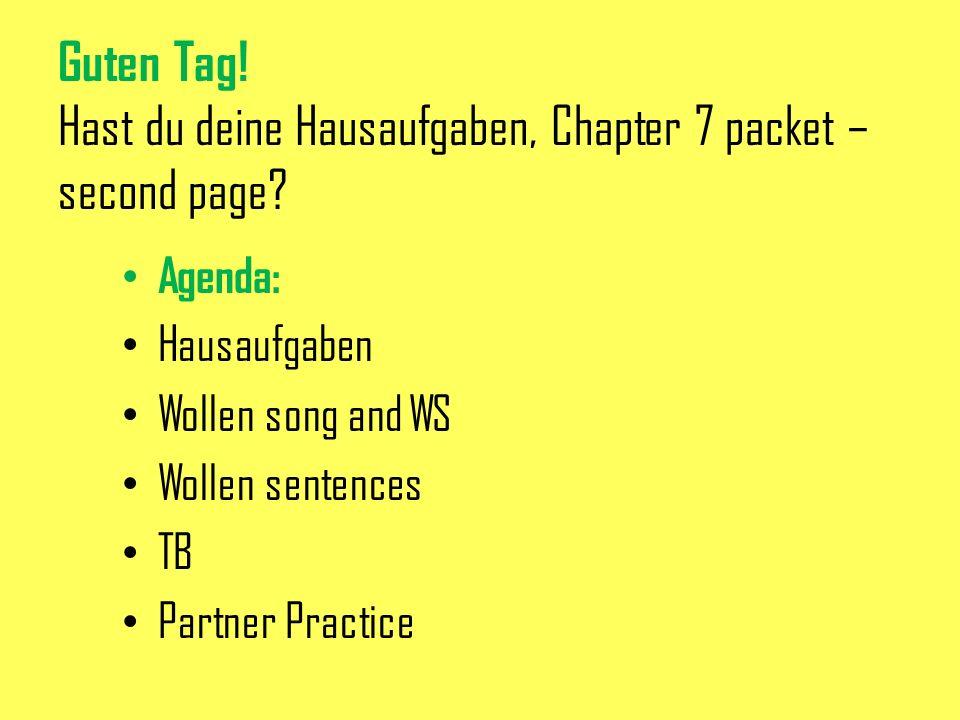 Guten Tag! Hast du deine Hausaufgaben, Chapter 7 packet – second page? Agenda: Hausaufgaben Wollen song and WS Wollen sentences TB Partner Practice