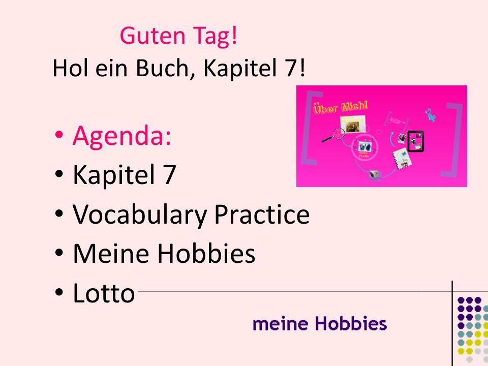 Guten Tag! Hol ein Buch, Kapitel 7! Agenda: Kapitel 7 Vocabulary Practice Meine Hobbies Lotto