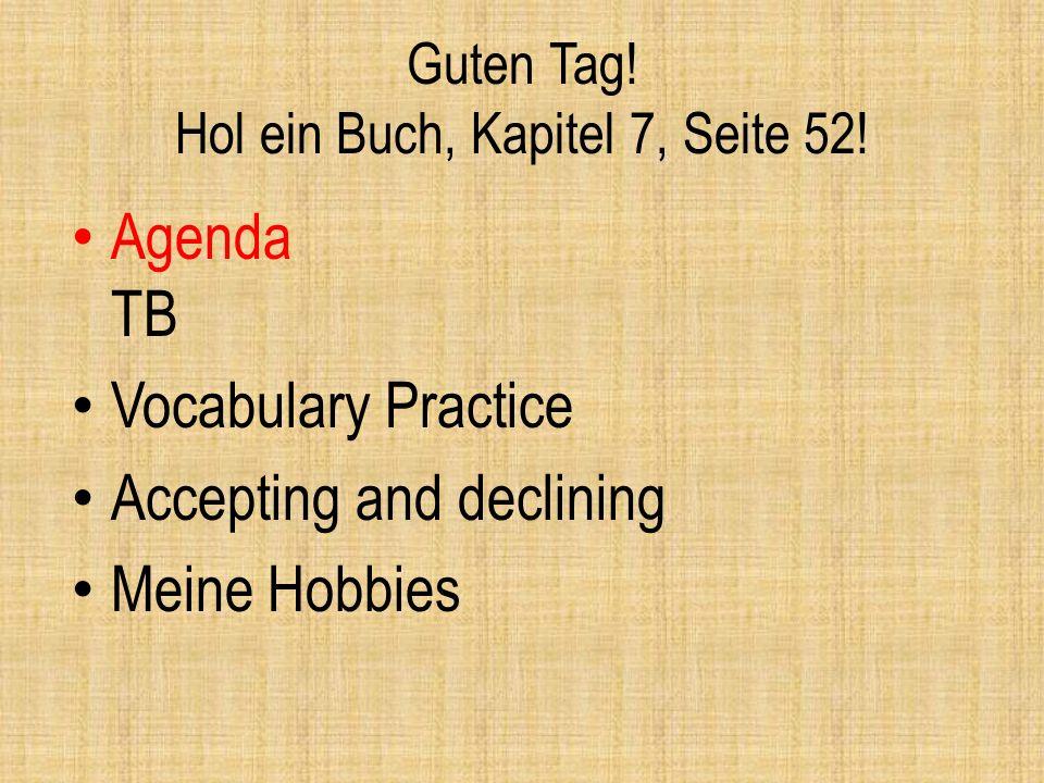 Guten Tag! Hol ein Buch, Kapitel 7, Seite 52! Agenda TB Vocabulary Practice Accepting and declining Meine Hobbies