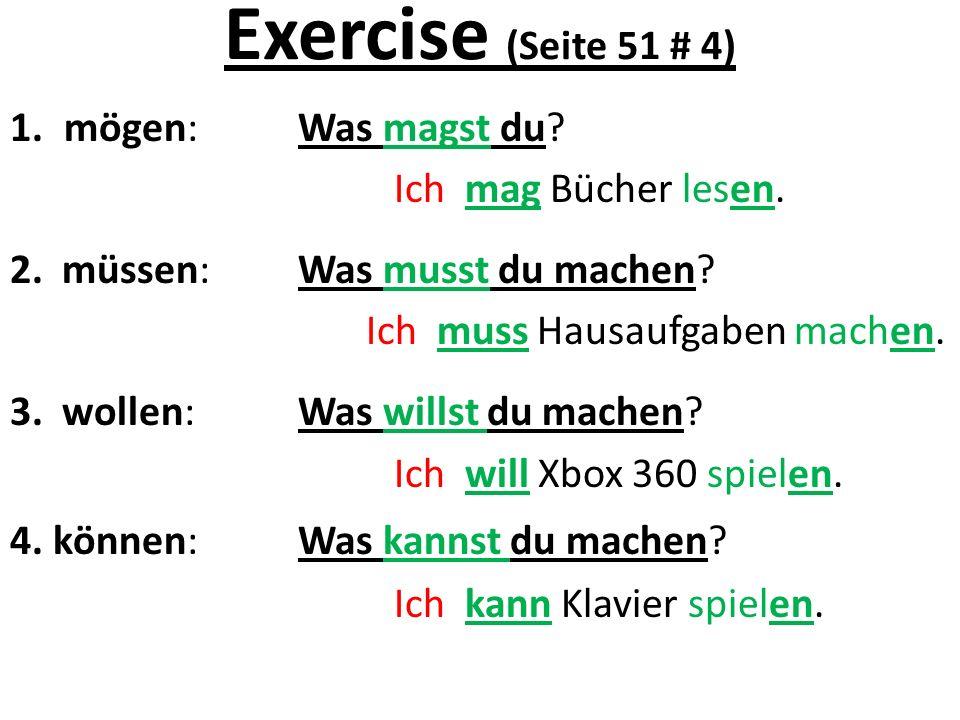Exercise (Seite 51 # 4) 1.mögen: Was magst du? Ich mag Bücher lesen. 2. müssen:Was musst du machen? Ich muss Hausaufgaben machen. 3. wollen:Was willst